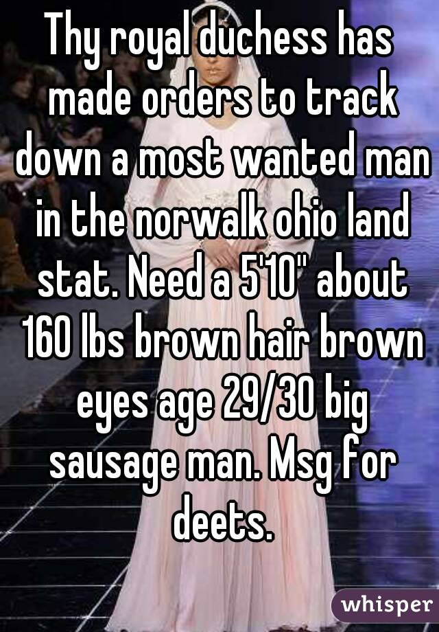 Thy royal duchess has made orders to track down a most wanted man in the norwalk ohio land stat. Need a 5'10'' about 160 lbs brown hair brown eyes age 29/30 big sausage man. Msg for deets.