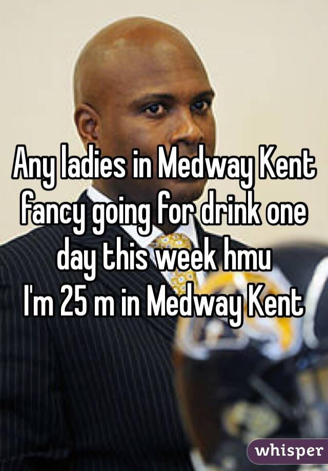 Any ladies in Medway Kent fancy going for drink one day this week hmu  I'm 25 m in Medway Kent
