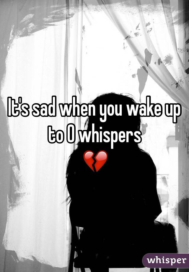 It's sad when you wake up to 0 whispers 💔