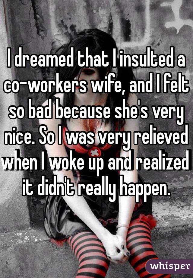 I dreamed that I insulted a co-workers wife, and I felt so bad because she's very nice. So I was very relieved when I woke up and realized it didn't really happen.