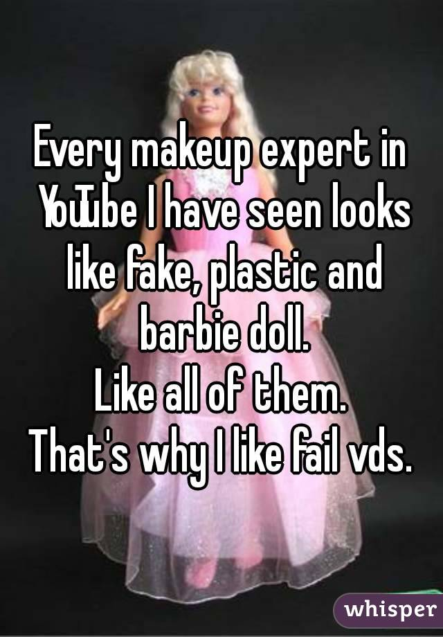 Every makeup expert in YouTube I have seen looks like fake, plastic and barbie doll. Like all of them. That's why I like fail vds.
