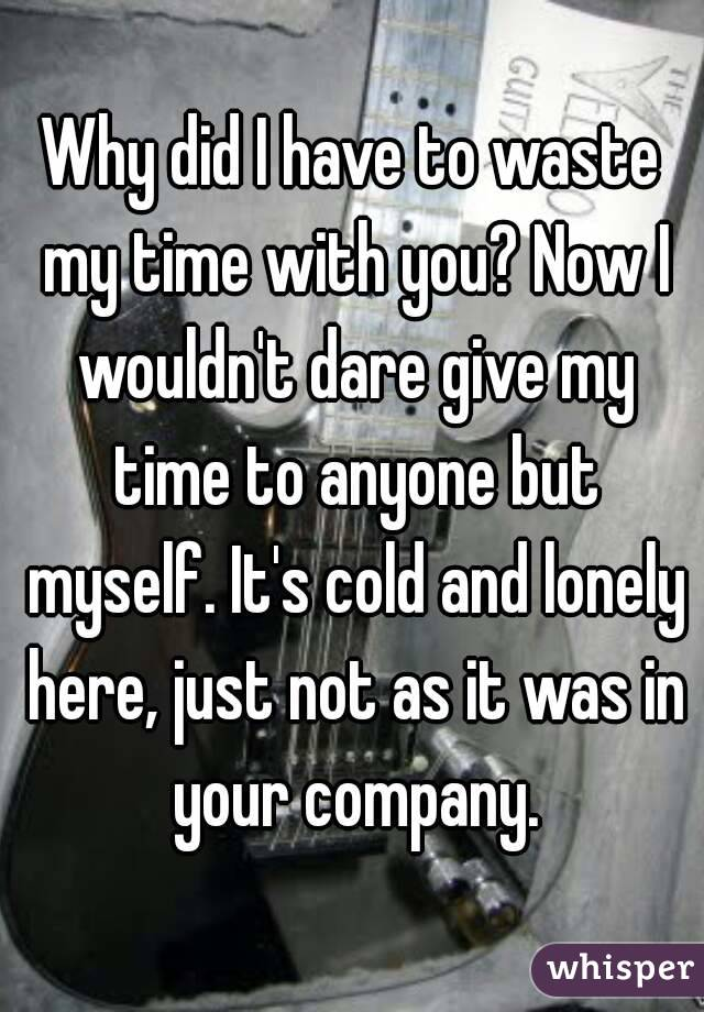 Why did I have to waste my time with you? Now I wouldn't dare give my time to anyone but myself. It's cold and lonely here, just not as it was in your company.