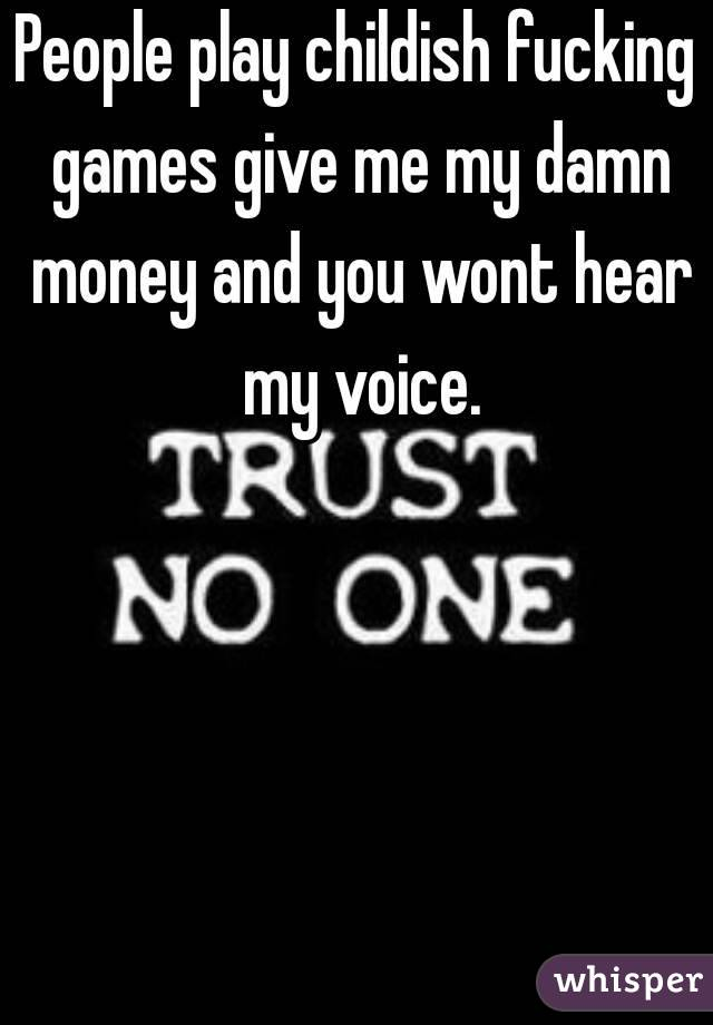 People play childish fucking games give me my damn money and you wont hear my voice.