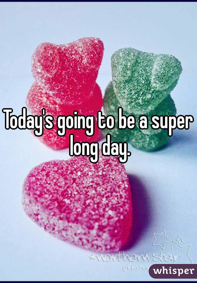 Today's going to be a super long day.