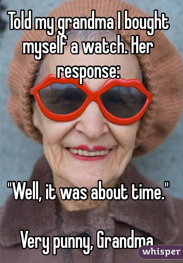 """Told my grandma I bought myself a watch. Her response:     """"Well, it was about time.""""  Very punny, Grandma."""