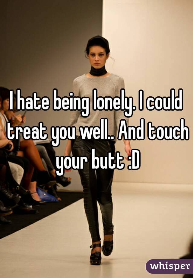 I hate being lonely. I could treat you well.. And touch your butt :D