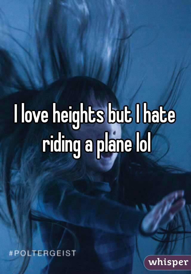 I love heights but I hate riding a plane lol