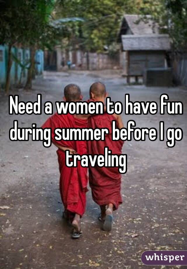 Need a women to have fun during summer before I go traveling