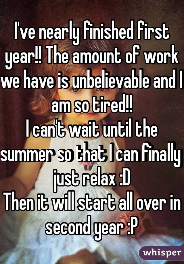 I've nearly finished first year!! The amount of work we have is unbelievable and I am so tired!!  I can't wait until the summer so that I can finally just relax :D  Then it will start all over in second year :P