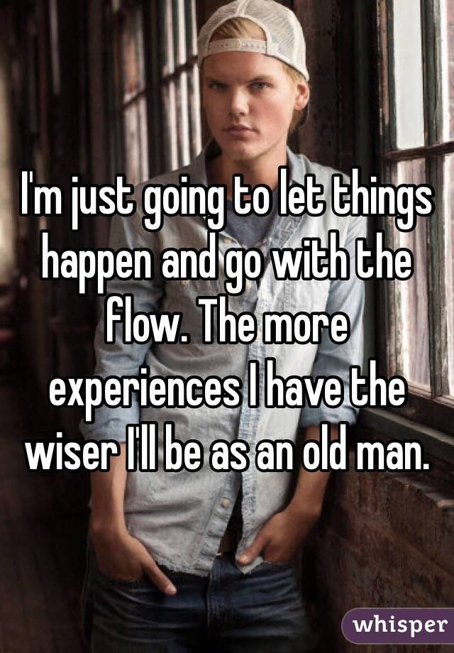 I'm just going to let things happen and go with the flow. The more experiences I have the wiser I'll be as an old man.