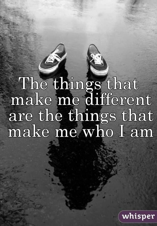 The things that make me different are the things that make me who I am