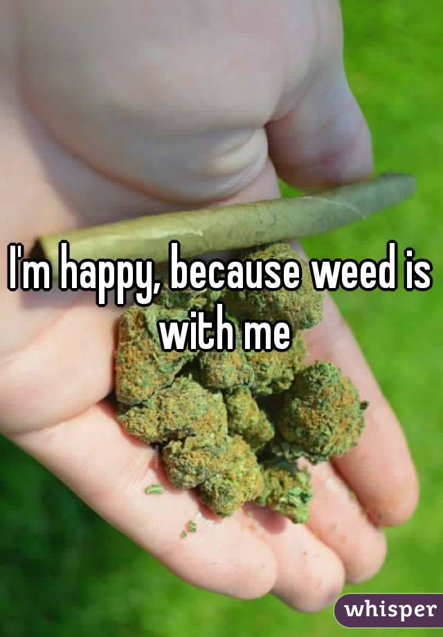 I'm happy, because weed is with me