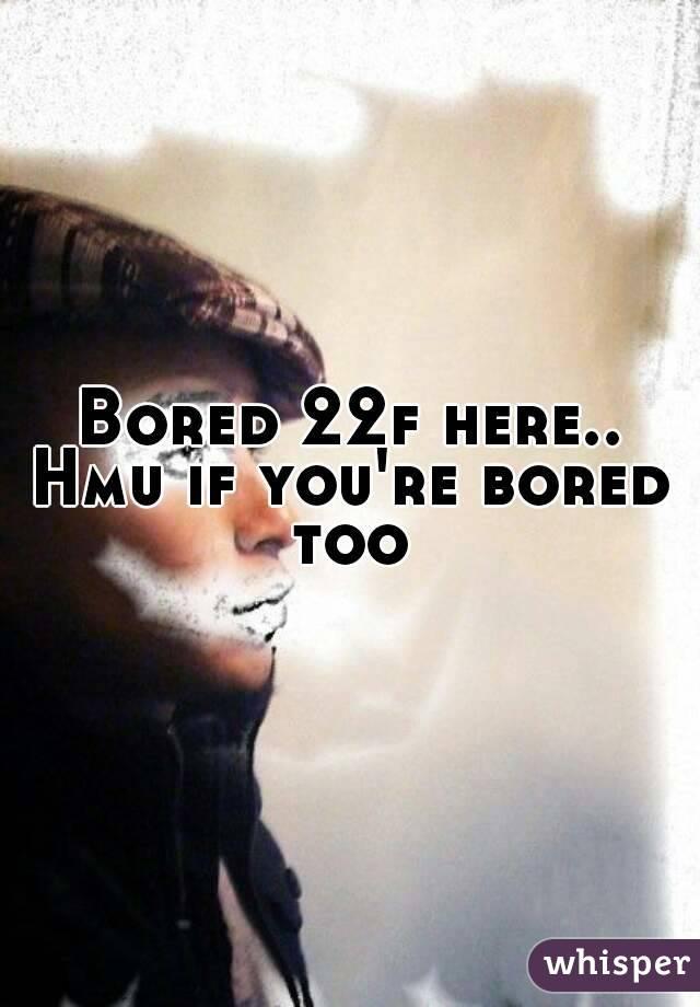 Bored 22f here.. Hmu if you're bored too