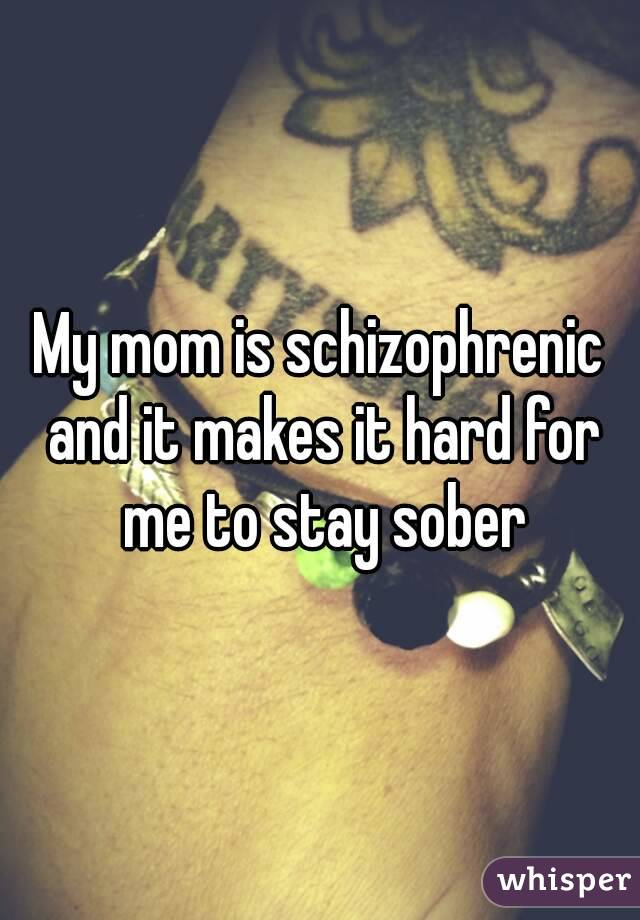 My mom is schizophrenic and it makes it hard for me to stay sober