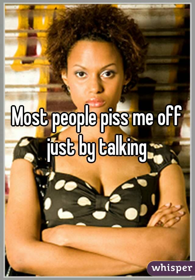 Most people piss me off just by talking