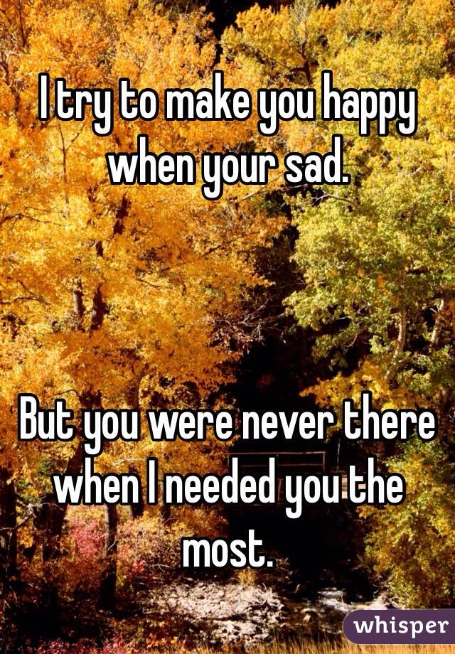 I try to make you happy when your sad.    But you were never there when I needed you the most.