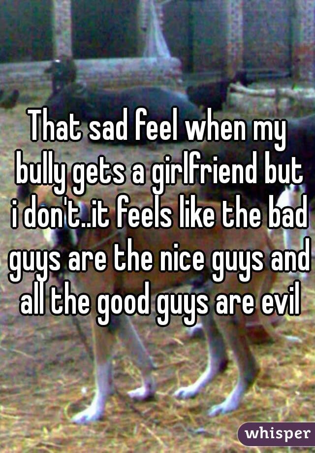 That sad feel when my bully gets a girlfriend but i don't..it feels like the bad guys are the nice guys and all the good guys are evil