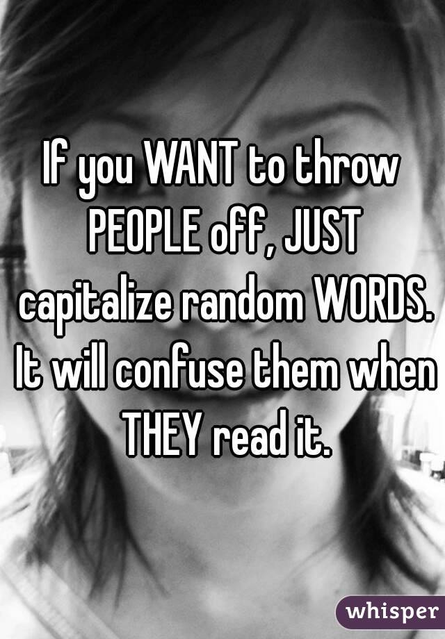 If you WANT to throw PEOPLE off, JUST capitalize random WORDS. It will confuse them when THEY read it.