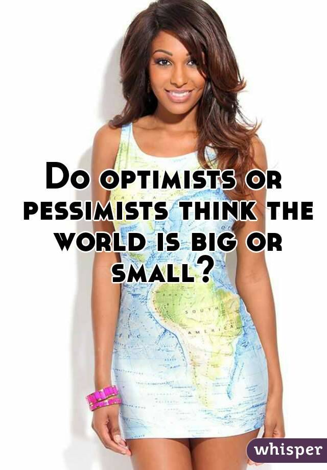 Do optimists or pessimists think the world is big or small?