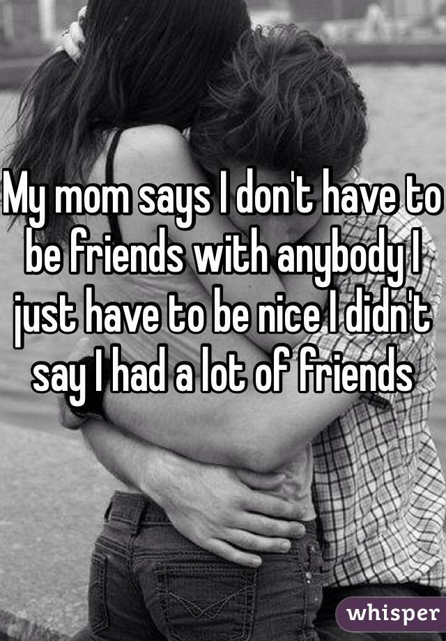 My mom says I don't have to be friends with anybody I just have to be nice I didn't say I had a lot of friends