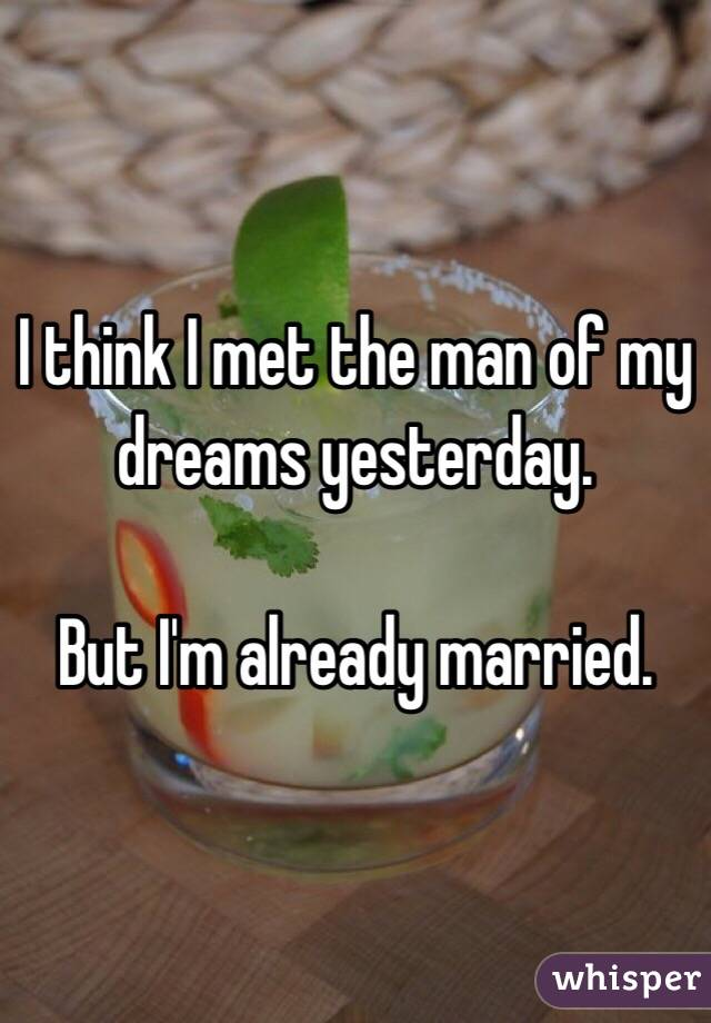 I think I met the man of my dreams yesterday.   But I'm already married.