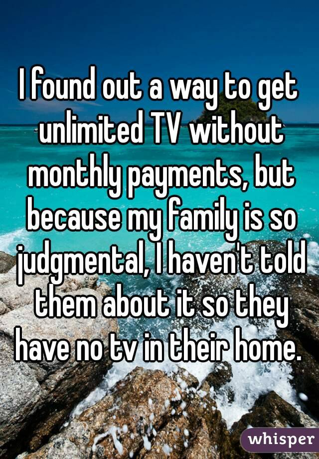 I found out a way to get unlimited TV without monthly payments, but because my family is so judgmental, I haven't told them about it so they have no tv in their home.