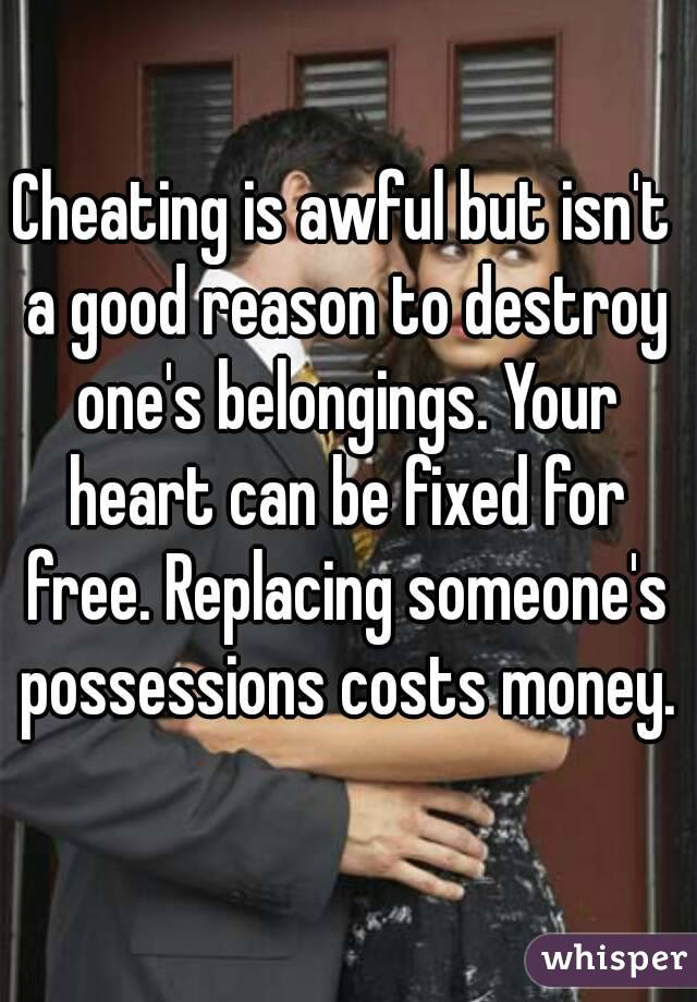 Cheating is awful but isn't a good reason to destroy one's belongings. Your heart can be fixed for free. Replacing someone's possessions costs money.