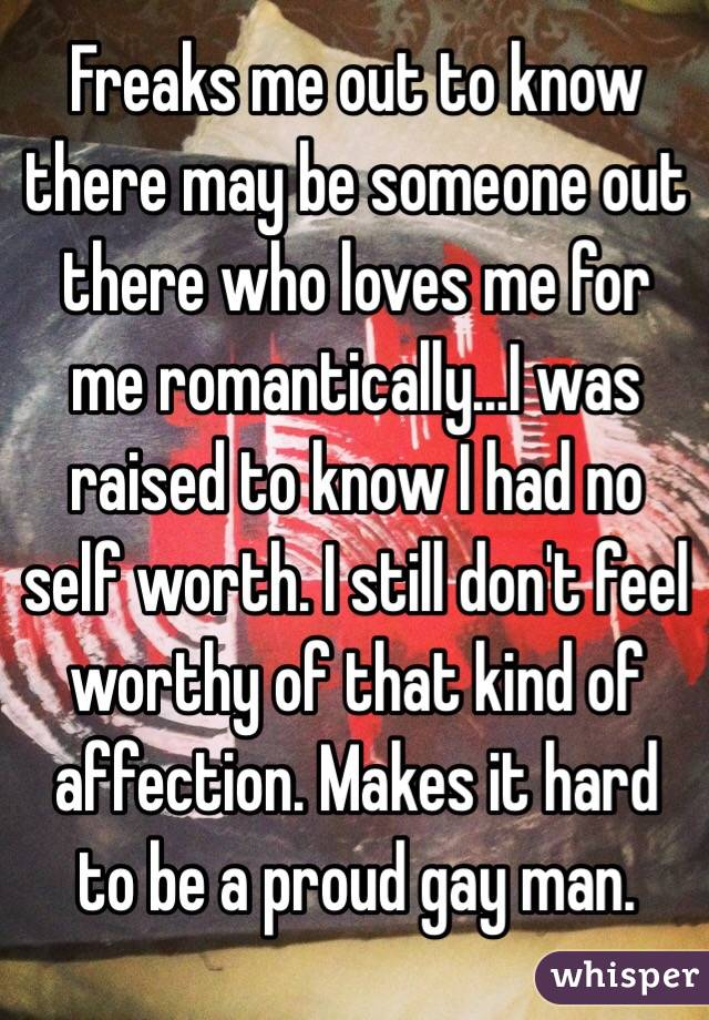 Freaks me out to know there may be someone out there who loves me for me romantically...I was raised to know I had no self worth. I still don't feel worthy of that kind of affection. Makes it hard to be a proud gay man.