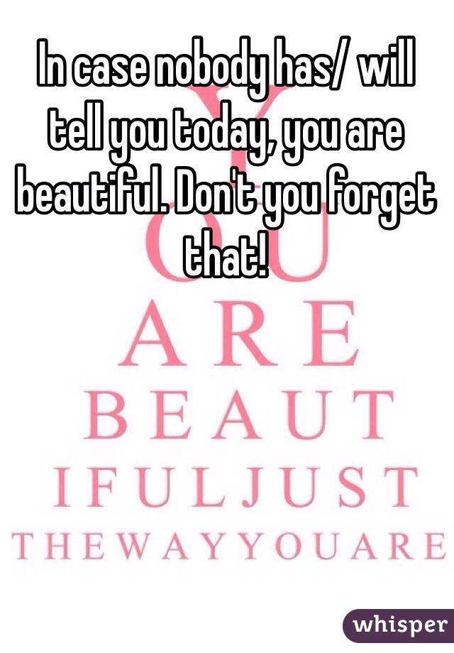 In case nobody has/ will tell you today, you are beautiful. Don't you forget that!