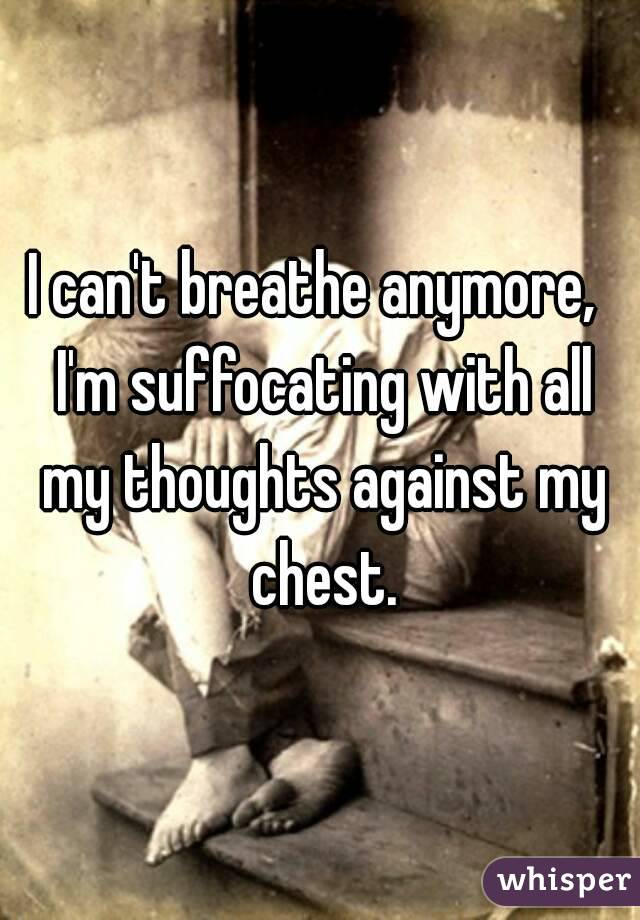 I can't breathe anymore,  I'm suffocating with all my thoughts against my chest.