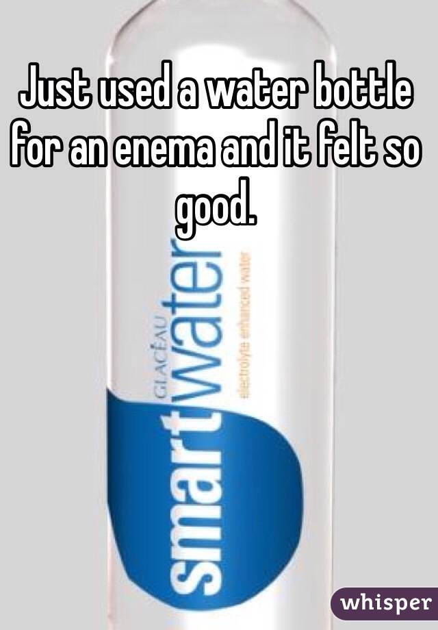 Just used a water bottle for an enema and it felt so good.