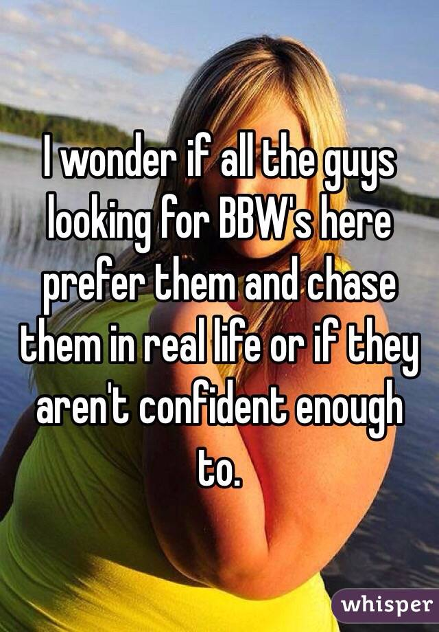 I wonder if all the guys looking for BBW's here prefer them and chase them in real life or if they aren't confident enough to.