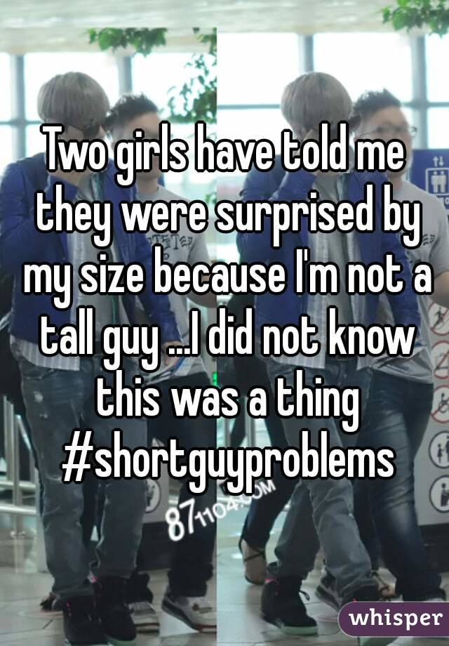 Two girls have told me they were surprised by my size because I'm not a tall guy ...I did not know this was a thing #shortguyproblems