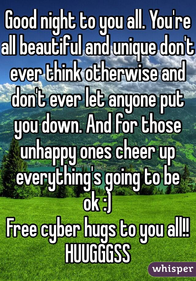 Good night to you all. You're all beautiful and unique don't ever think otherwise and don't ever let anyone put you down. And for those unhappy ones cheer up everything's going to be ok :) Free cyber hugs to you all!! HUUGGGSS