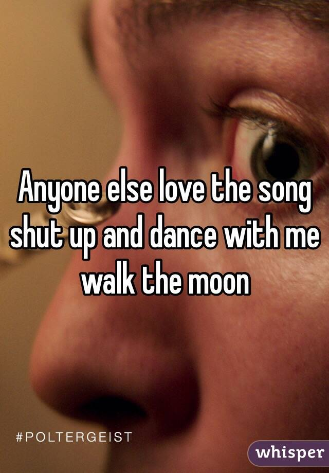 Anyone else love the song shut up and dance with me walk the moon