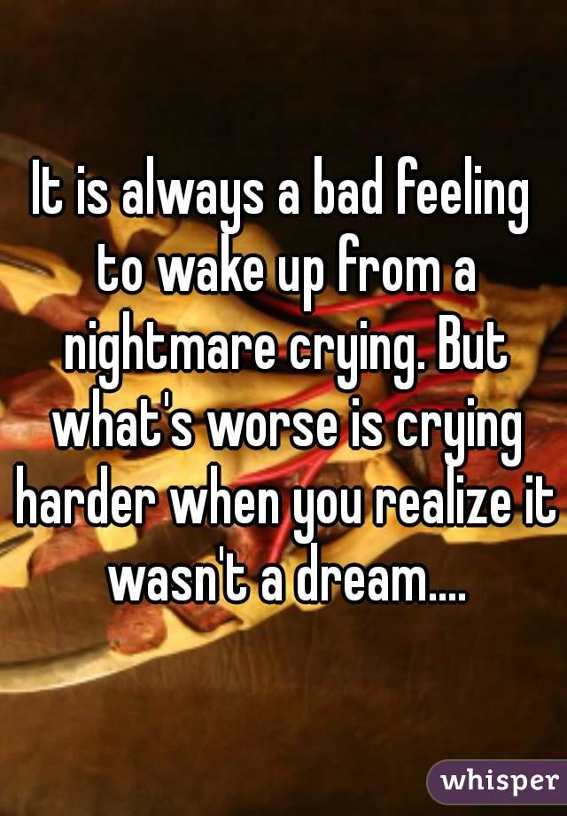 It is always a bad feeling to wake up from a nightmare crying. But what's worse is crying harder when you realize it wasn't a dream....