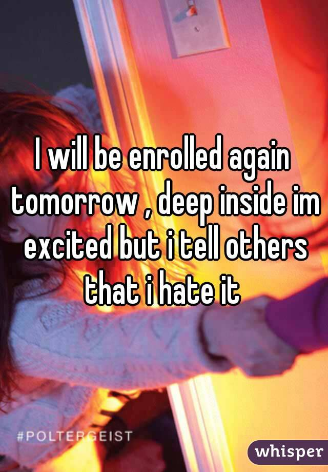 I will be enrolled again tomorrow , deep inside im excited but i tell others that i hate it
