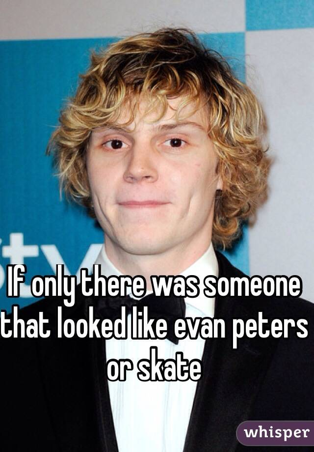 If only there was someone that looked like evan peters or skate