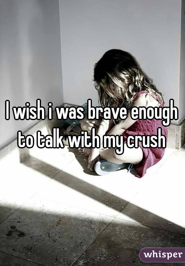 I wish i was brave enough to talk with my crush