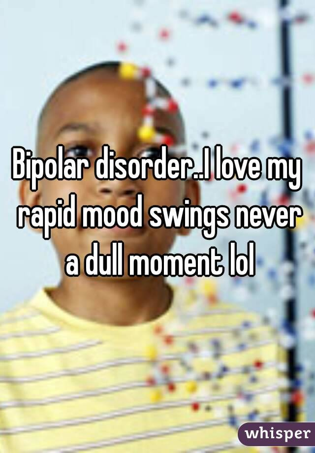 Bipolar disorder..I love my rapid mood swings never a dull moment lol