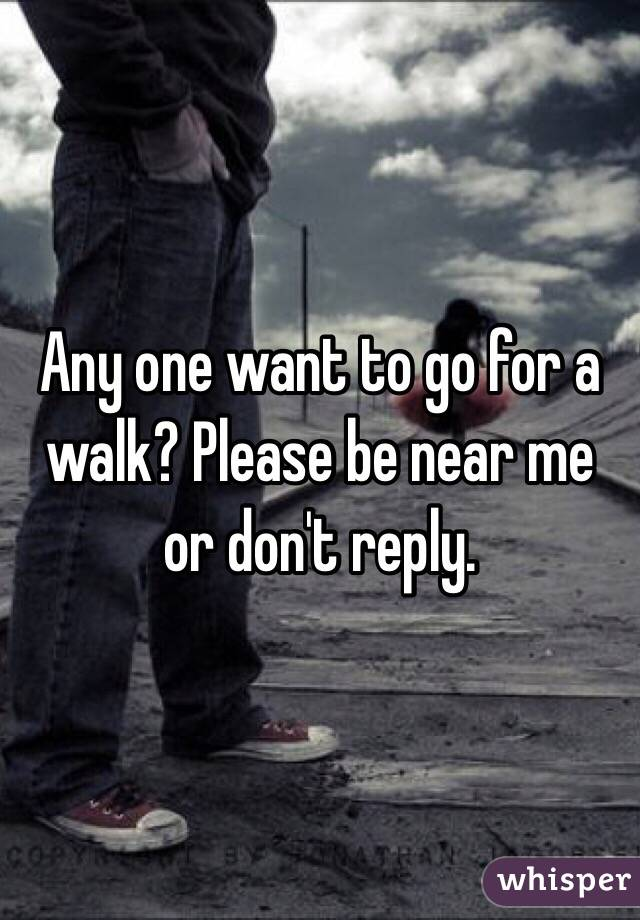 Any one want to go for a walk? Please be near me or don't reply.