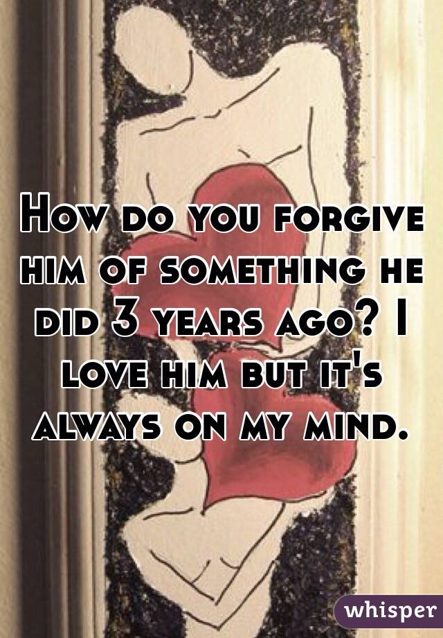 How do you forgive him of something he did 3 years ago? I love him but it's always on my mind.