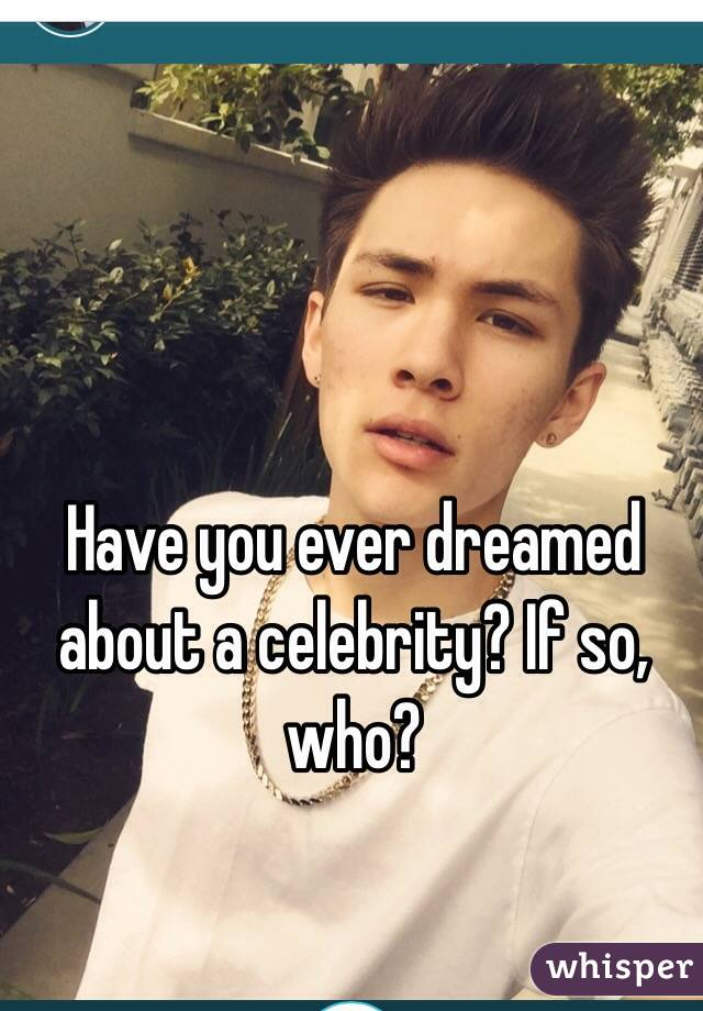 Have you ever dreamed about a celebrity? If so, who?