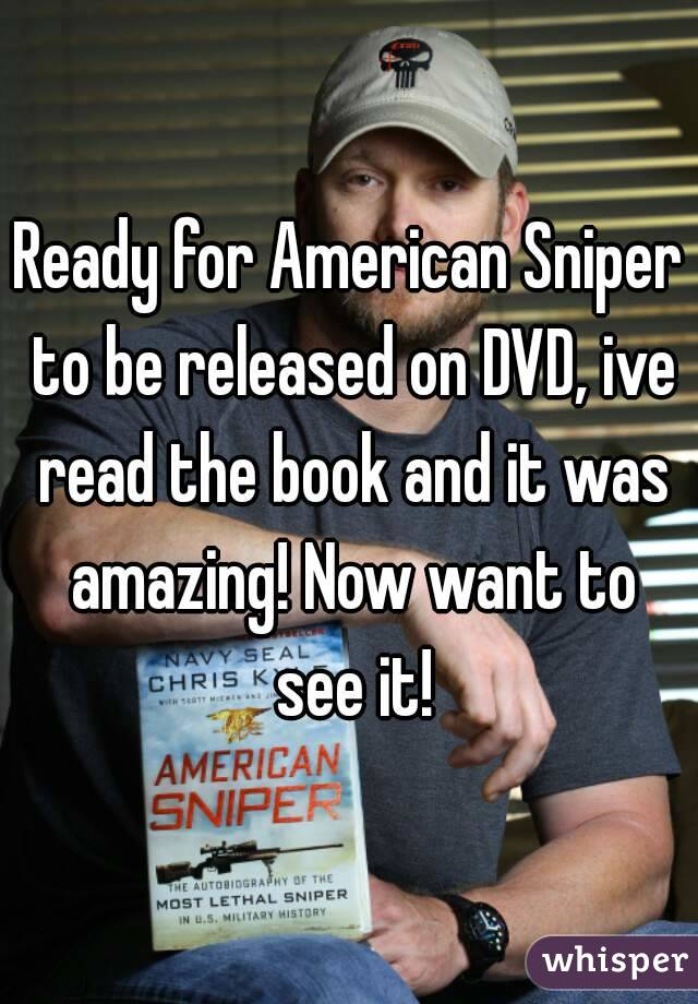 Ready for American Sniper to be released on DVD, ive read the book and it was amazing! Now want to see it!