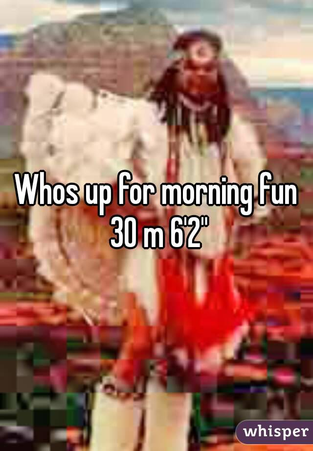 """Whos up for morning fun 30 m 6'2"""""""