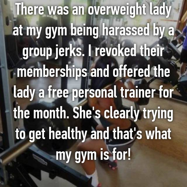 There was an overweight lady at my gym being harassed by a group jerks. I revoked their memberships and offered the lady a free personal trainer for the month. She's clearly trying to get healthy and that's what my gym is for!