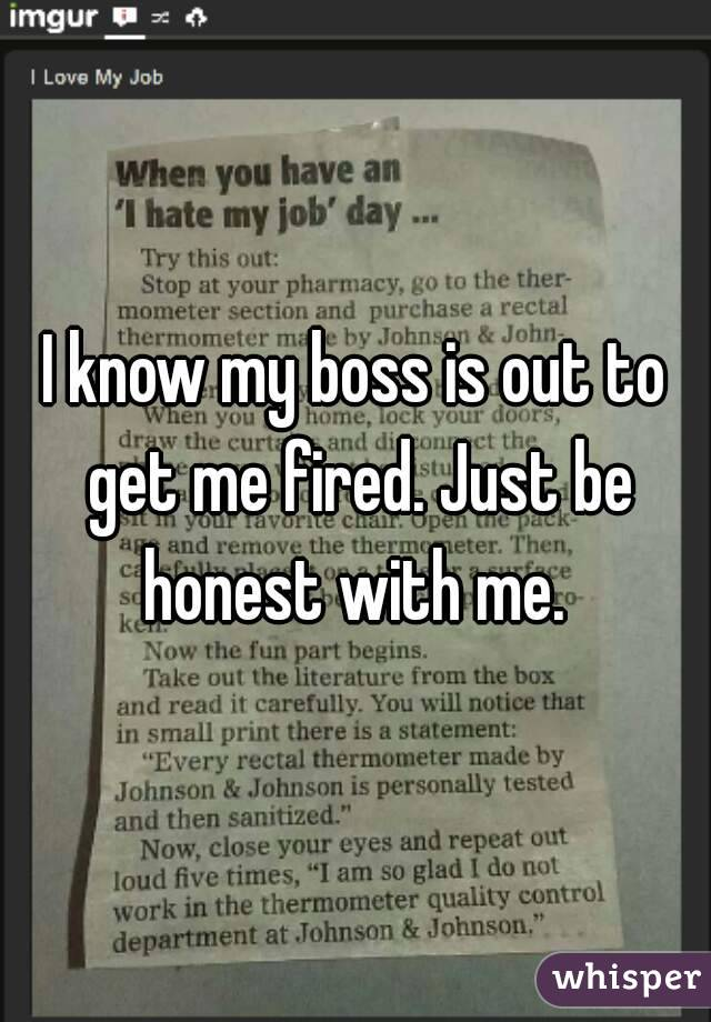 I know my boss is out to get me fired. Just be honest with me.