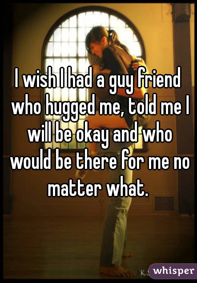 I wish I had a guy friend who hugged me, told me I will be okay and who would be there for me no matter what.