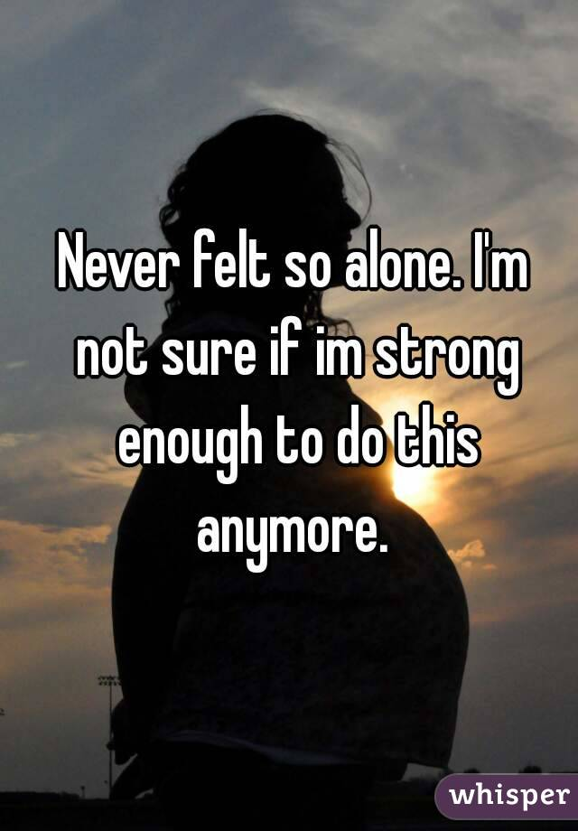 Never felt so alone. I'm not sure if im strong enough to do this anymore.