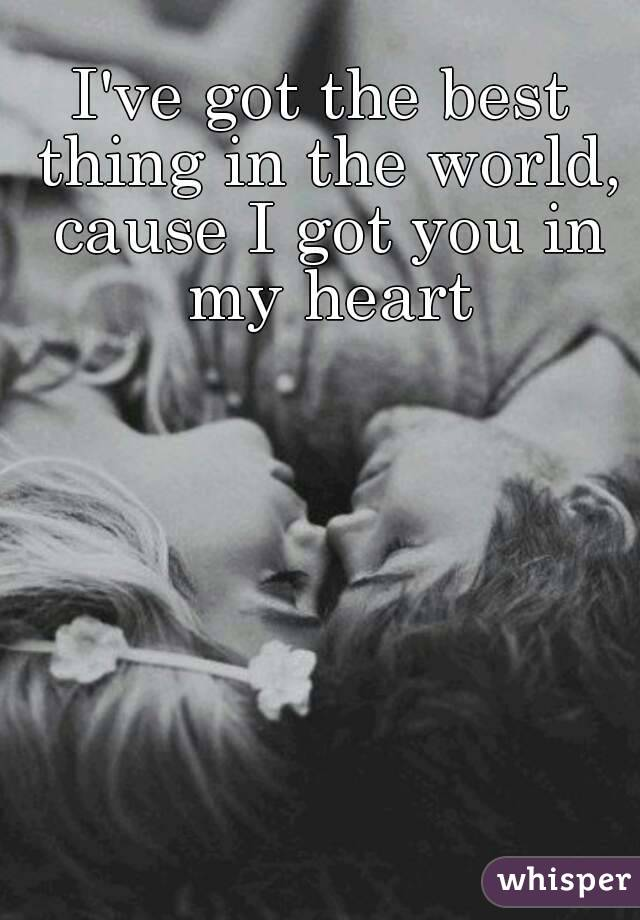 I've got the best thing in the world, cause I got you in my heart